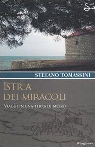 Foto Cover di Istria dei miracoli. Viaggi in una terra di mezzo, Libro di Stefano Tomassini, edito da Il Saggiatore