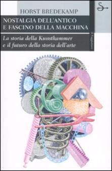 Nostalgia dell'antico e fascino della macchina. La storia della Kunstkammer e il futuro della storia dell'arte - Horst Bredekamp - copertina