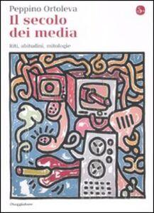 Foto Cover di Il secolo dei media. Riti, abitudini, mitologie, Libro di Peppino Ortoleva, edito da Il Saggiatore