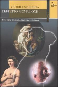 L' effetto Pigmalione. Breve storia dei simulacri da Ovidio a Hitchcock - Victor I. Stoichita - copertina