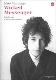 Wicked Messenger. Bob Dylan e gli anni Sessanta - Mike Marqusee - copertina