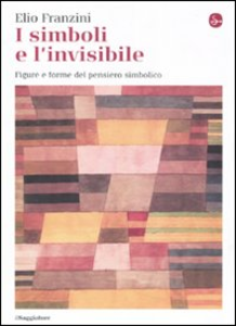 Libro I simboli e l'invisibile. Figure e forme del pensiero simbolico Elio Franzini