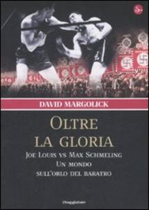 Libro Oltre la gloria. Joe Louis vs Max Schmeling. Un mondo sull'orlo del baratro David Margolick