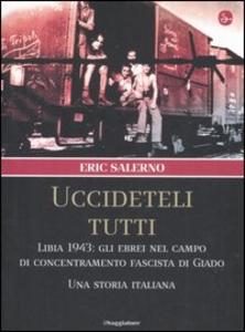 Libro «Uccideteli tutti». Libia 1943: gli ebrei nel campo di concentramento fascista di Giado. Una storia italiana Eric Salerno