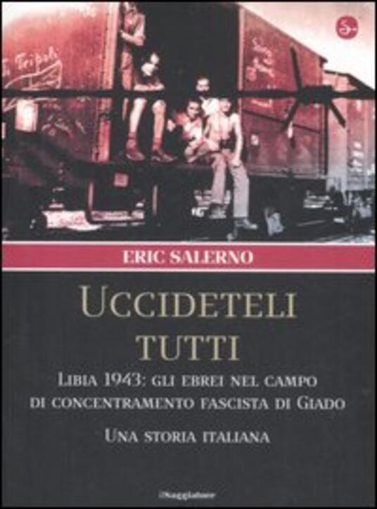 «Uccideteli tutti». Libia 1943: gli ebrei nel campo di concentramento fascista di Giado. Una storia italiana - Eric Salerno - copertina