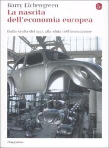 La nascita dell'economia europea. Dalla svolta del 1945 alla sfida dell'innovazione - Barry Eichengreen - copertina