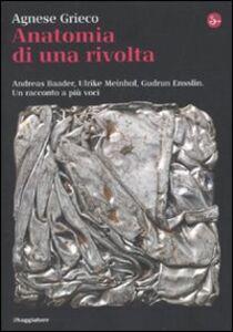 Libro Anatomia di una rivolta. Andreas Baader, Ulrike Meinhof, Gudrun Ensslin. Un racconto a più voci Agnese Grieco