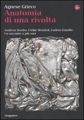 Anatomia di una rivolta. Andreas Baader, Ulrike Meinhof, Gudrun Ensslin. Un racconto a più voci