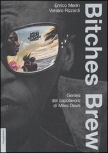 Bitches brew. Genesi del capolavoro di Miles Davis - Enrico Merlin,Veniero Rizzardi - copertina