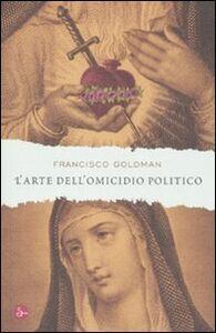 Foto Cover di L' arte dell'omicidio politico, Libro di Francisco Goldman, edito da Il Saggiatore