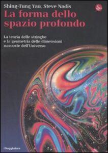 Libro La forma dello spazio profondo. La teoria delle stringhe e la geometria delle dimensioni nascoste dell'universo Shing-Tung Yau , Steve Nadis