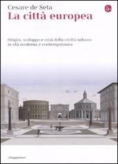 La città europea. Origini, sviluppo e crisi della civiltà urbana in età moderna e contemporanea