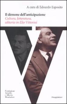 Il dèmone dell'anticipazione. Cultura, letteratura, editoria in Elio Vittorini - copertina