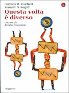 Questa volta è diverso. Otto secoli di follia finanziaria - Carmen M. Reinhart,Kenneth S. Rogoff - copertina