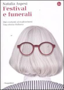 Festival e funerali. Dai costumi ai malcostumi. Una storia italiana - Natalia Aspesi - copertina