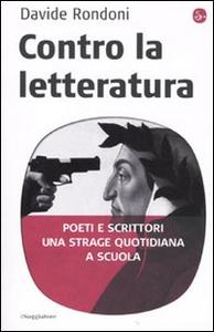 Libro Contro la letteratura. Poeti e scrittori. Una strage quotidiana a scuola Davide Rondoni