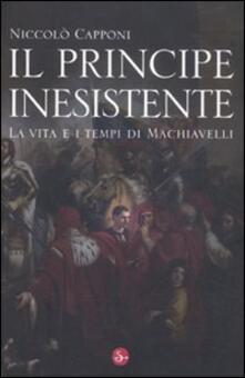 Il principe inesistente. La vita e i tempi di Machiavelli - Niccolò Capponi - copertina