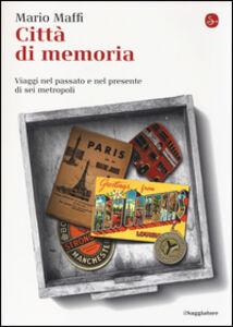 Libro Città di memoria. Viaggi nel passato e nel presente di sei metropoli Mario Maffi