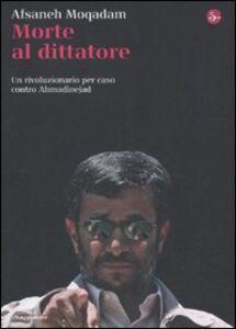 Libro Morte al dittatore. Un rivoluzionario per caso contro Ahmadinejad Afsaneh Moqadam