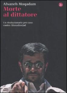 Morte al dittatore. Un rivoluzionario per caso contro Ahmadinejad - Afsaneh Moqadam - copertina
