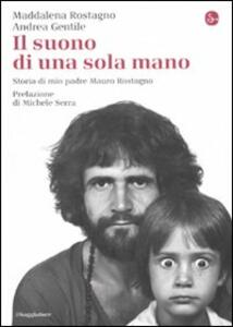 Libro Il suono di una sola mano. Storia di mio padre Mauro Rostagno Maddalena Rostagno Andrea Gentile