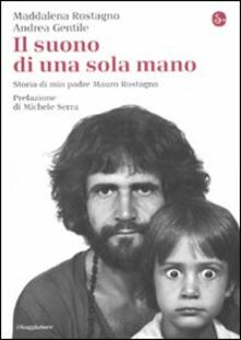 Il suono di una sola mano. Storia di mio padre Mauro Rostagno - Maddalena Rostagno,Andrea Gentile - copertina