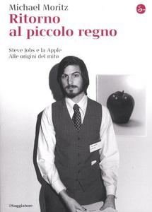 Libro Ritorno al piccolo regno. Steve Jobs e la Apple. Alle origini del mito Michael Moritz