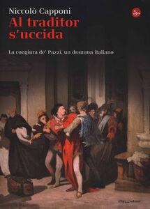 Libro Al traditor s'uccida. La congiura de' Pazzi, un dramma italiano Niccolò Capponi