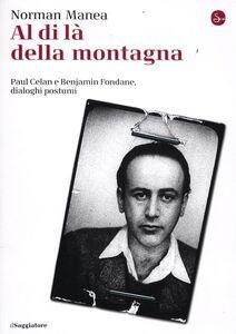 Foto Cover di Al di là della montagna, Paul Celan e Benjamin Fondane, Dialoghi postumi, Libro di Norman Manea, edito da Il Saggiatore