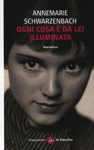 Libro Ogni cosa è da lei illuminata Annemarie Schwarzenbach