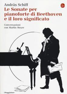 Le sonate per pianoforte di Beethoven e il loro significato - András Schiff,Martin Meyer - copertina
