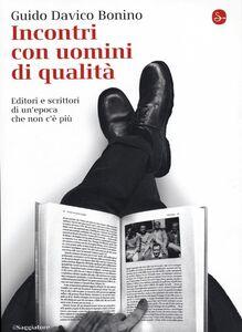Libro Incontri con uomini di qualità. Editori e scrittori di un'epoca che non c'è più Guido Davico Bonino