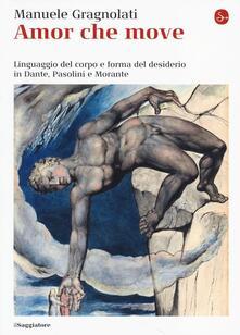 Amor che move. Linguaggio del corpo e forma del desiderio in Dante, Pasolini e Morante - Manuele Gragnolati - copertina