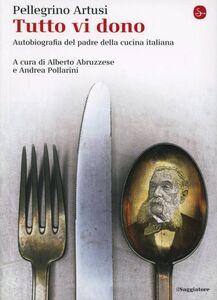 Libro Tutto vi dono. Autobiografia dell'eterno maestro delle cuoche italiane Pellegrino Artusi