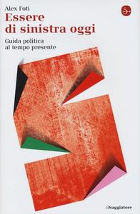 Libro Essere di sinistra oggi. Guida politica al tempo presente Alex Foti