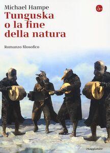 Foto Cover di Tunguska o la fine della natura. Romanzo filosofico, Libro di Michael Hampe, edito da Il Saggiatore