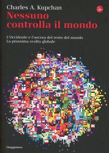 Libro Nessuno controlla il mondo. L'Occidente e l'ascesa del resto del mondo. La prossima svolta globale Charles A. Kupchan