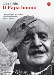 Libro Il papa buono. La nascita di un santo e la rifondazione della Chiesa Greg Tobin