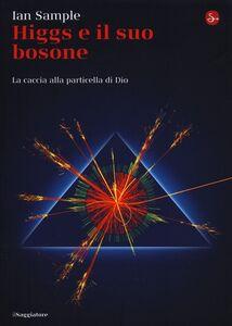 Libro Higgs e il suo bosone. La caccia alla particella di Dio Ian Sample