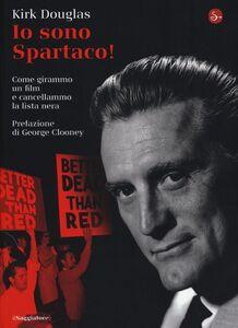 Libro Io sono Spartaco! Come girammo un film e cancellammo la lista nera Kirk Douglas