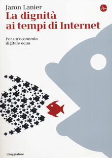 La dignità ai tempi di Internet. Per un'economia digitale equa - Jaron Lanier - copertina
