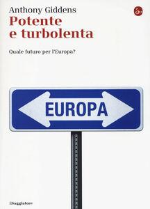 Foto Cover di Potente e turbolenta. Quale futuro per l'Europa?, Libro di Anthony Giddens, edito da Il Saggiatore
