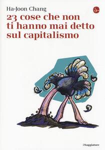 Foto Cover di 23 cose che non ti hanno mai detto sul capitalismo, Libro di Ha-Joon Chang, edito da Il Saggiatore