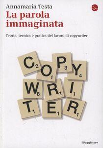 Foto Cover di La parola immaginata. Teoria, tecnica e pratica del lavoro di copywriter, Libro di Annamaria Testa, edito da Il Saggiatore