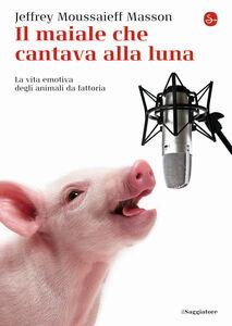 Libro Il maiale che cantava alla luna. La vita emotiva degli animali da fattoria Jeffrey M. Masson