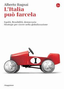 Foto Cover di L' Italia può farcela. Equità, flessibilità e democrazia. Strategie per vivere nella globalizzazione, Libro di Alberto Bagnai, edito da Il Saggiatore