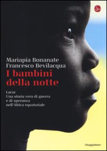 I bambini della notte. Lacor. Una storia vera di guerra e di speranza nell'Africa equatoriale - Mariapia Bonanate,Francesco Bevilacqua - copertina