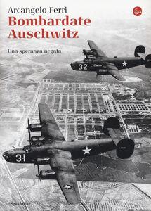 Foto Cover di Bombardate Auschwitz. Una speranza negata, Libro di Arcangelo Ferri,Angelo Saso, edito da Il Saggiatore