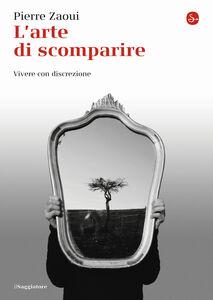 Foto Cover di L' arte di scomparire. Vivere con discrezione, Libro di Pierre Zaoui, edito da Il Saggiatore