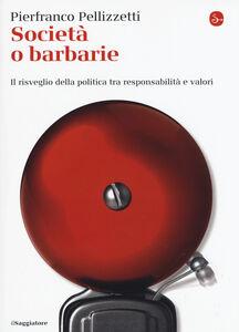 Foto Cover di Società o barbarie. l risveglio della politica tra responsabilità e valori, Libro di Pierfranco Pellizzetti, edito da Il Saggiatore